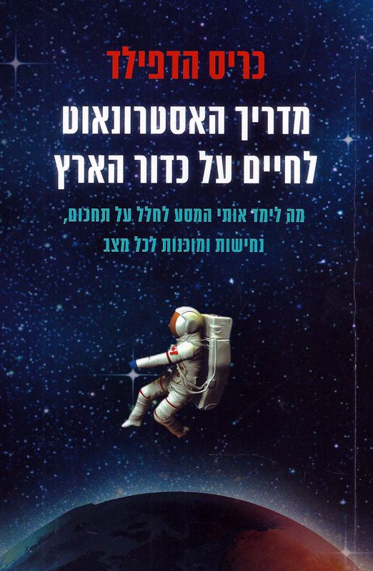 מדריך האסטרונאוט לחיים על כדור הארץ : מה לימד אותי המסע לחלל על תחכום, נחישות ומוכנות לכל מצב