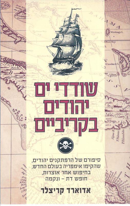 שודדי ים יהודים בקריביים : סיפורם של הרפתקנים יהודים, שהקימו אימפריה בעולם החדש, בחיפוש אחר אוצרות, חופש דת - ונקמה