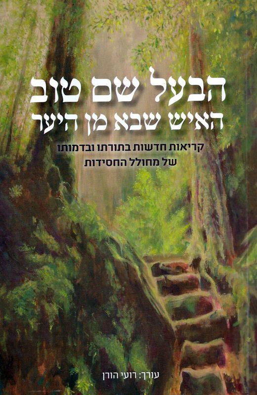הבעל שם טוב : האיש שבא מן היער : קריאות חדשות בתורתו ובדמותו של מחולל החסידות