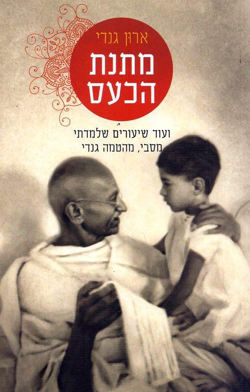 מתנת הכעס : ועוד שיעורים שלמדתי מסבי, מהטמה גנדי