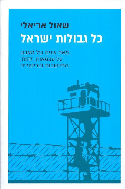 כל גבולות ישראל : מאה שנים של מאבק על עצמאות, זהות, התיישבות וטריטוריה