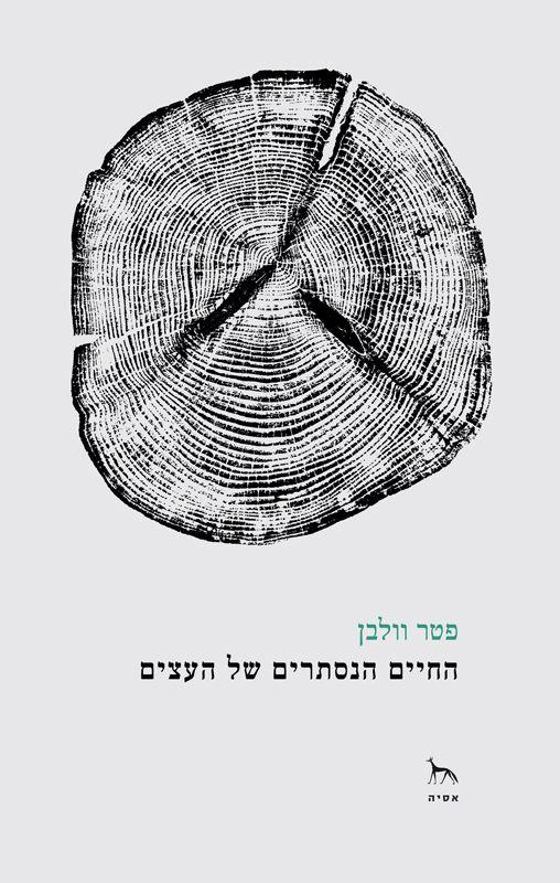 החיים הנסתרים של העצים : על תחושות ותקשורת - גילויים מעולמם הסודי