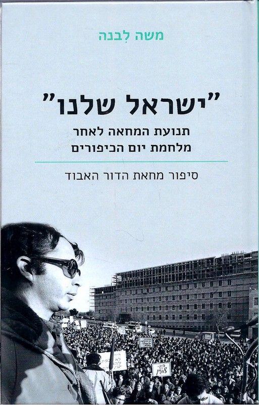 """""""ישראל שלנו"""" : תנועת המחאה לאחר מלחמת יום הכיפורים : סיפור מחאת הדור האבוד"""