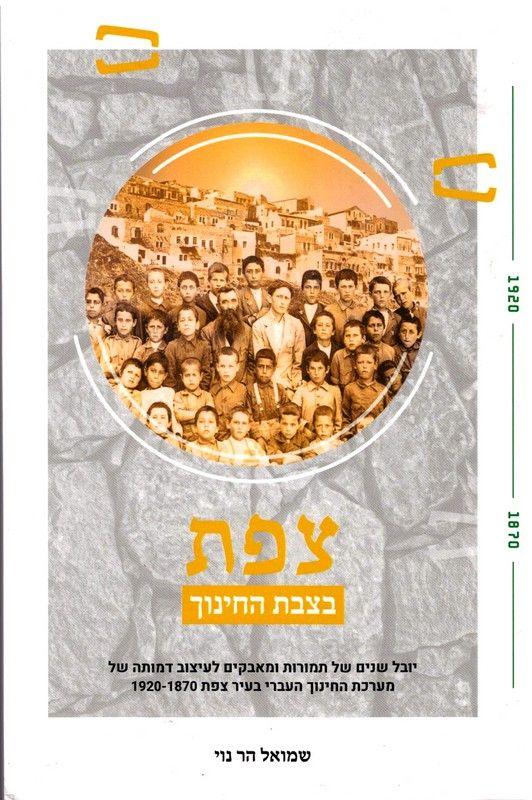 צפת בצבת החינוך : יובל שנים של תמורות ומאבקים לעיצוב דמותה של מערכת החינוך העברי בעיר צפת 1920-1870